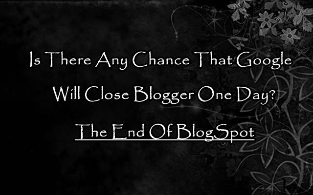 Is There Any Chance That Google Will Shut Down Blogger(Blogspot) One Day Soon?
