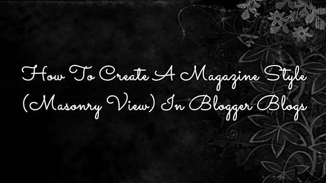How To Create A Magazine Style(Masonry View) In Blogger Blogs
