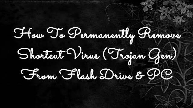 How To Permanently Remove Shortcut Virus(Trojan Gen) From Flash Drive & PC