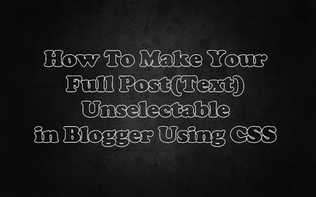 How To Make Your Full Post[Text] Unselectable Automatically in Blogger