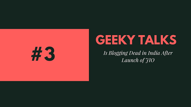 Geeky Talks #3 Is Blogging Dead in India After Launch of JIO