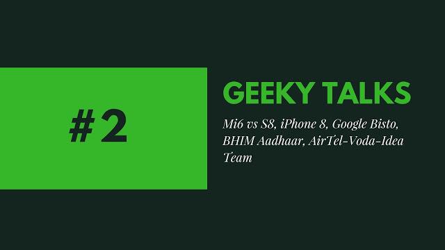 Geeky Talks #2 Mi6 vs S8, iPhone 8, Google Bisto, BHIM Aadhaar, AirTel-Voda-Idea Team