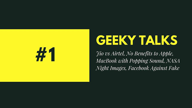 Geeky Talks #1 Jio vs Airtel, No Benefits to Apple, MacBook with Popping Sound, NASA Night Images, Facebook Against Fake