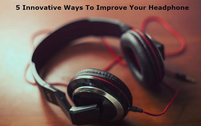 5 Innovative Ways To Improve Your Headphone Quality