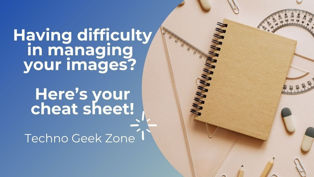 Having difficulty in managing your images? Here's your No. 1 cheat sheet!